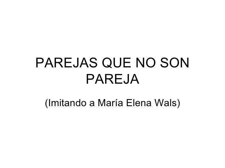 PAREJAS QUE NO SON PAREJA (Imitando a María Elena Wals)
