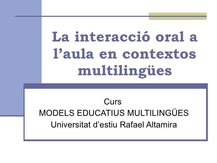 La interacció oral a l'aula en contextos multilingües Curs  MODELS EDUCATIUS MULTILINGÜES Universitat d'estiu Rafael Altam...