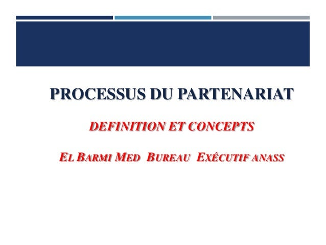 PROCESSUS DU PARTENARIAT DEFINITION ET CONCEPTS EL BARMI MED BUREAU EXÉCUTIF ANASS