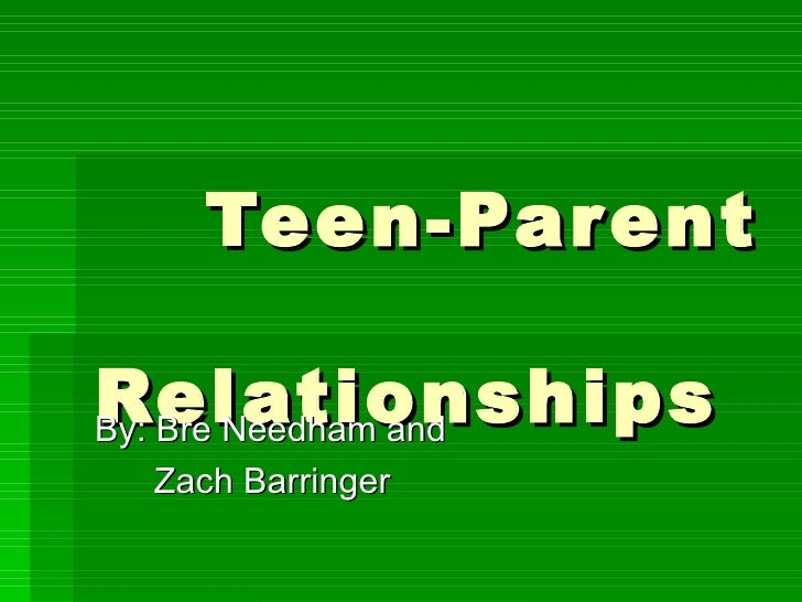 Teen-Parent  Relationships By: Bre Needham and  Zach Barringer