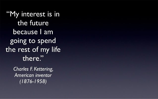 """My interest is in the future because I am going to spend the rest of my life there. ""  Charles I-'.  Kettering,   America..."