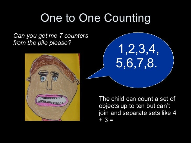One to One Counting 1,2,3,4,5,6,7,8.  Can you get me 7 counters from the pile please? The child can count a set of objects...