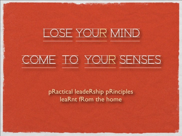 LOSE YOUR MIND  COME TO YOUR SENSES     pRactical leadeRship pRinciples       leaRnt fRom the home