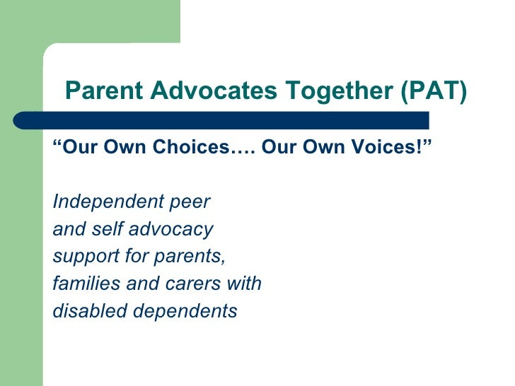 """Parent Advocates Together (PAT) <ul><li>"""" Our Own Choices…. Our Own Voices!"""" </li></ul><ul><li>Independent peer  </li></ul..."""