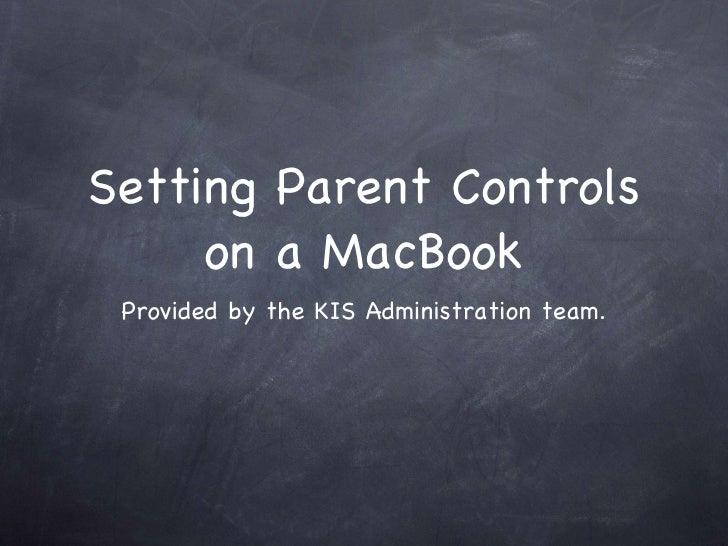 Setting Parent Controls on a MacBook <ul><li>Provided by the KIS Administration team. </li></ul>