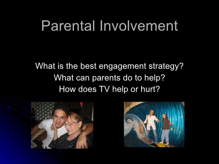 Parental Involvement What is the best engagement strategy? What can parents do to help? How does TV help or hurt?