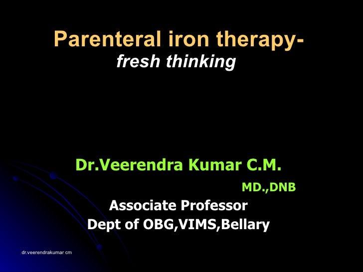 Parenteral iron therapy- fresh thinking   Dr.Veerendra Kumar C.M. MD.,DNB Associate Professor Dept of OBG,VIMS,Bellary