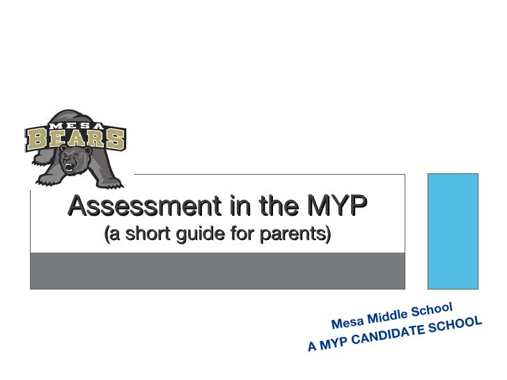Mesa Middle School A MYP CANDIDATE SCHOOL Assessment in the MYP (a short guide for parents)