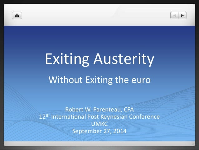Exiting Austerity  Without Exiting the euro  Robert W. Parenteau, CFA  12th International Post Keynesian Conference  UMKC ...
