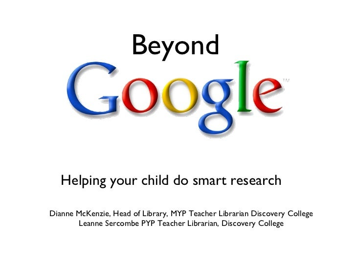 Beyond Helping your child do smart research  Dianne McKenzie, Head of Library, MYP Teacher Librarian Discovery College Lea...