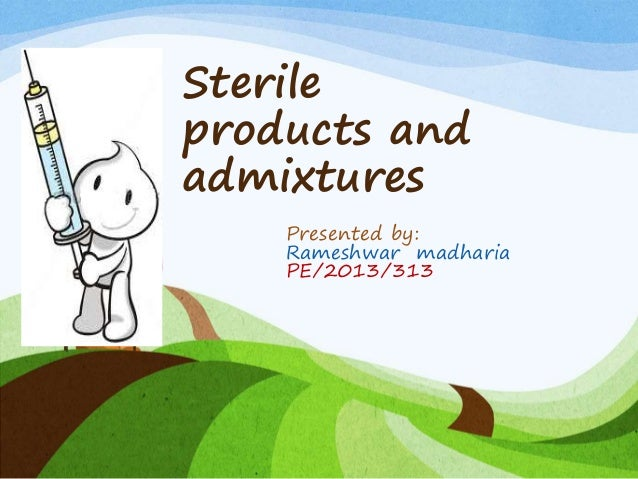 Sterile products and admixtures Presented by: Rameshwar madharia PE/2013/313