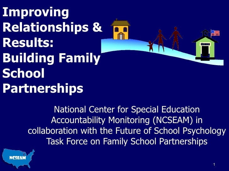 Improving Relationships & Results: Building Family School Partnerships National Center for Special Education Accountabilit...