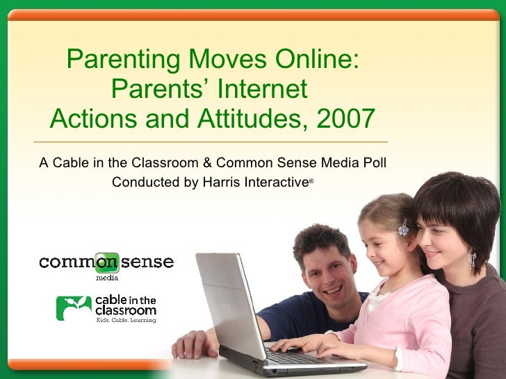 Parenting Moves Online: Parents '   Internet  Actions and Attitudes, 2007 A Cable in the Classroom & Common Sense Media Po...