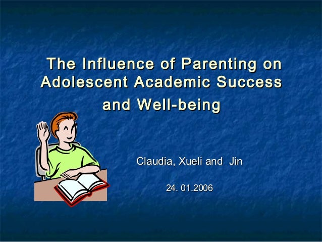 The Influence of Parenting onAdolescent Academic Success        and Well-being           Claudia, Xueli and Jin           ...