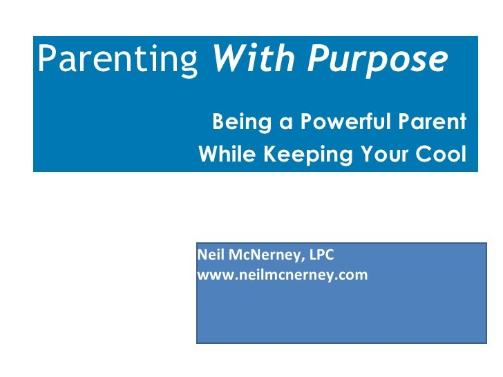 Parenting  With Purpose Being a Powerful Parent  While Keeping Your Cool  Neil McNerney, LPC www.neilmcnerney.com