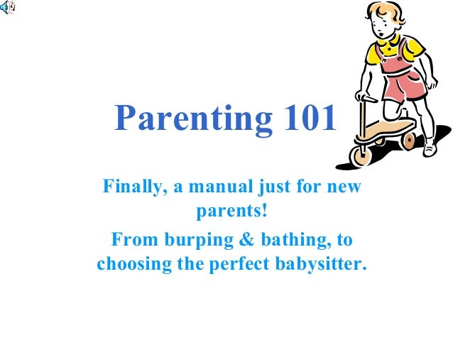 Parenting 101 Finally, a manual just for new parents! From burping & bathing, to choosing the perfect babysitter.