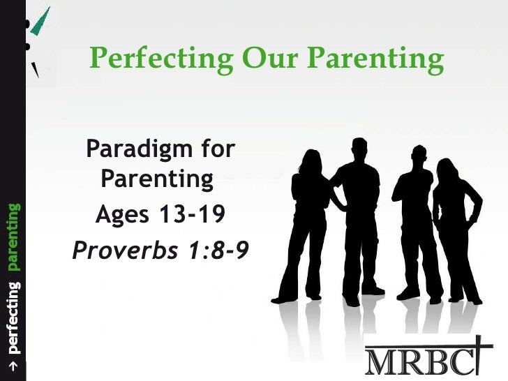 Perfecting Our Parenting Paradigm for Parenting  Ages 13-19 Proverbs 1:8-9