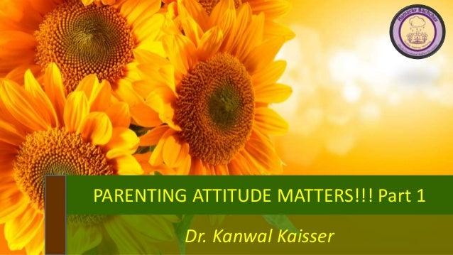 PARENTING ATTITUDE MATTERS!!! Part 1 Dr. Kanwal Kaisser