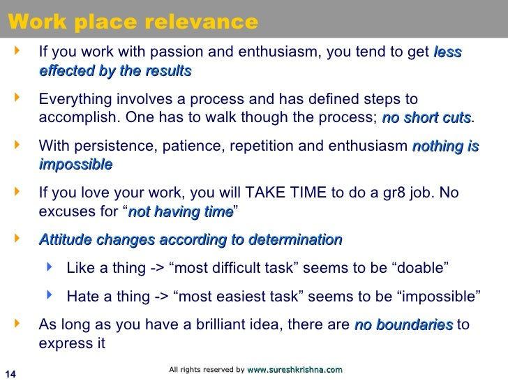 Work place relevance <ul><li>If you work with passion and enthusiasm, you tend to get  less effected by the results </li><...