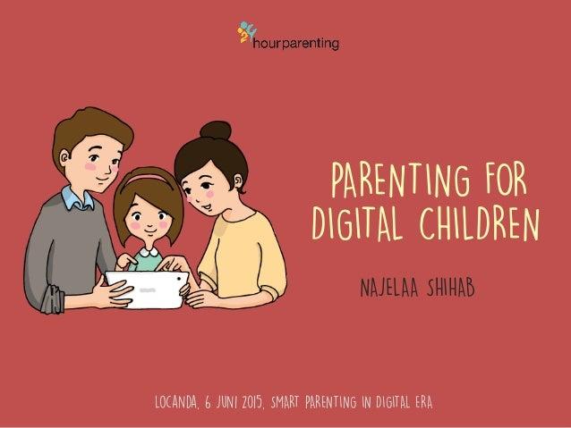 PARENTING FOR DIGITAL CHILDREN NAJELAA SHIHAB Locanda, 6 Juni 2015, SMART PARENTING IN DIGITAL ERA