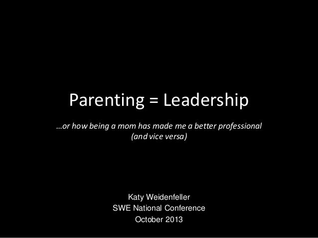 Parenting = Leadership …or how being a mom has made me a better professional (and vice versa) Katy Weidenfeller SWE Nation...