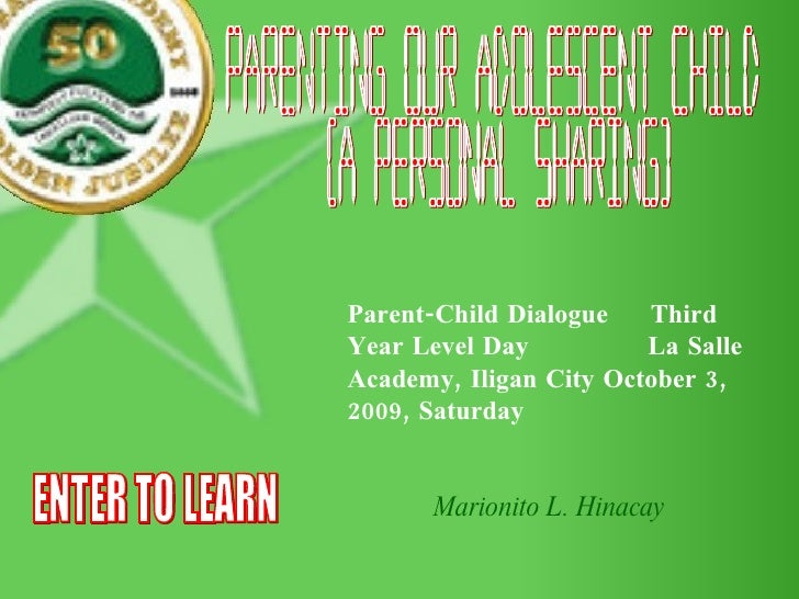 Parenting our Adolescent Child (A Personal Sharing) Parent-Child Dialogue  Third Year Level Day  La Salle Academy, Iligan ...