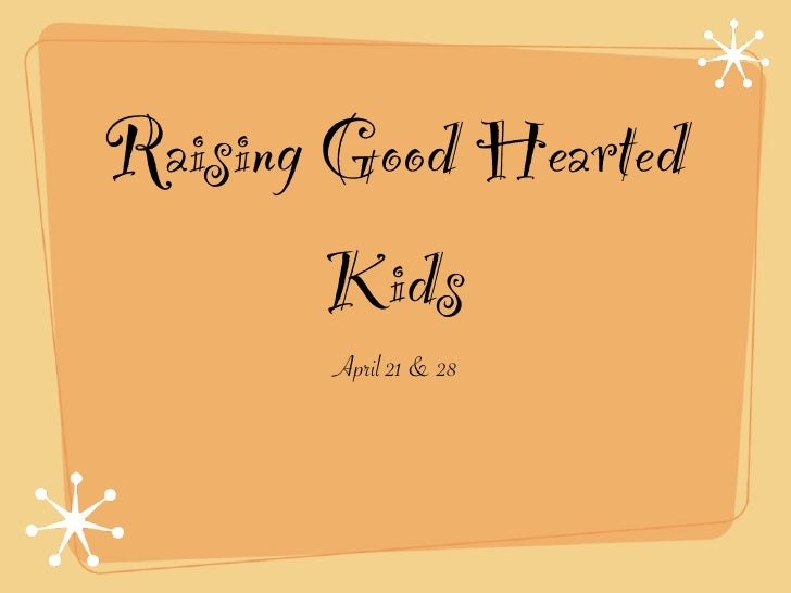 Raising Good Hearted         Kids        April 21 & 28