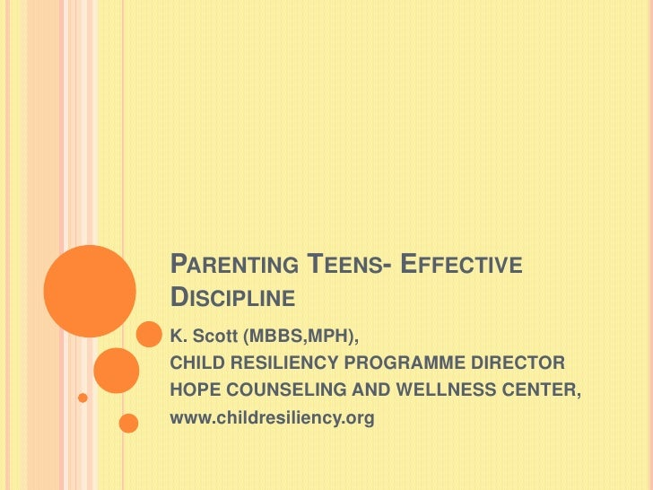 Parenting Teens- Effective Discipline <br />K. Scott (MBBS,MPH),<br />CHILD RESILIENCY PROGRAMME DIRECTOR<br />HOPE COUNSE...