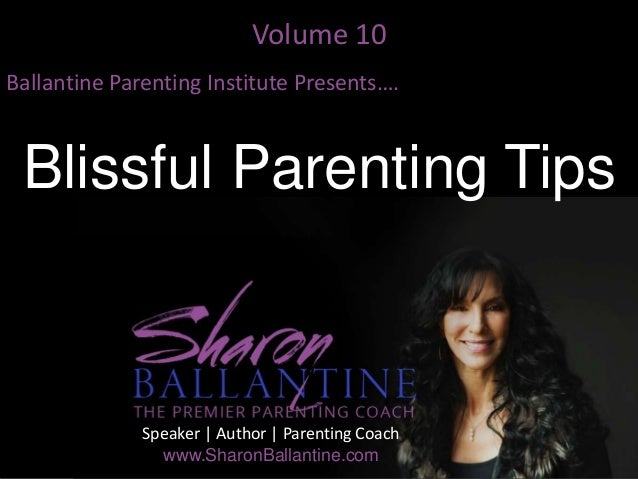 Volume 10 Ballantine Parenting Institute Presents…. Blissful Parenting Tips Speaker | Author | Parenting Coach www.SharonB...