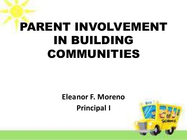 PARENT INVOLVEMENT IN BUILDING COMMUNITIES Eleanor F. Moreno Principal I