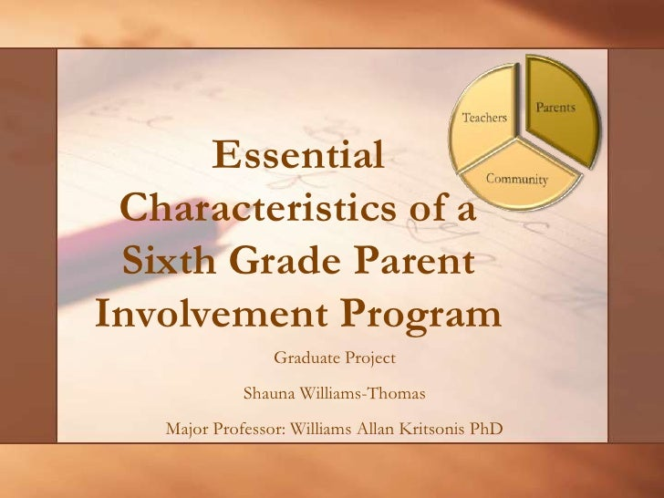 Essential Characteristics of a Sixth Grade Parent Involvement Program <br />Graduate Project<br />Shauna Williams-Thomas<b...