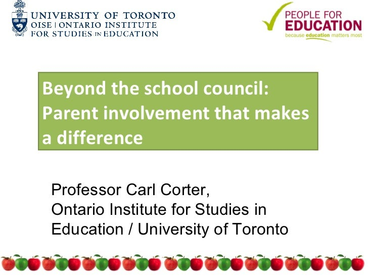 Beyond the school council:Parent involvement that makesa differenceProfessor Carl Corter,Ontario Institute for Studies inE...