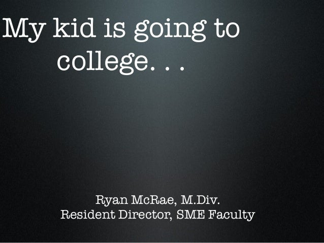 My kid is going to college. . . Ryan McRae, M.Div. Resident Director, SME Faculty