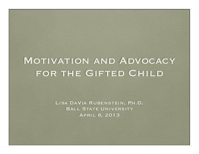Motivation and Advocacy for the Gifted Child    Lisa DaVia Rubenstein, Ph.D.       Ball State University           April 6...