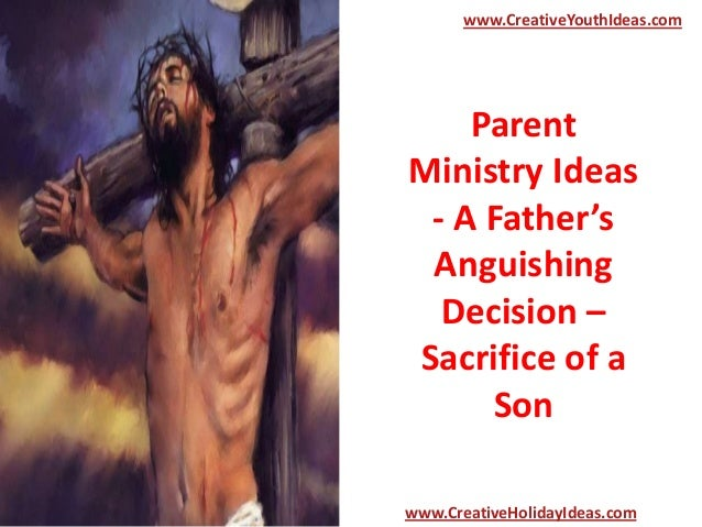 Parent Ministry Ideas - A Father's Anguishing Decision – Sacrifice of a Son www.CreativeYouthIdeas.com www.CreativeHoliday...