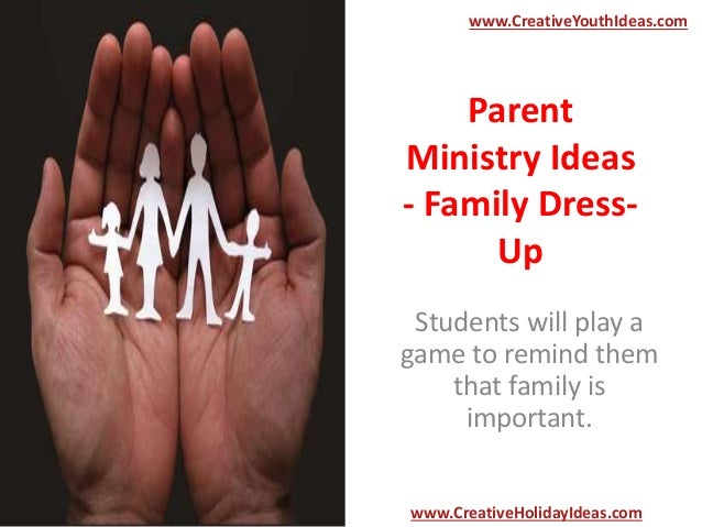 Parent Ministry Ideas - Family Dress- Up Students will play a game to remind them that family is important. www.CreativeYo...