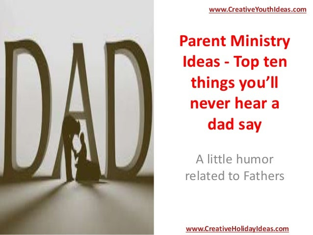 Parent Ministry Ideas - Top ten things you'll never hear a dad say A little humor related to Fathers www.CreativeYouthIdea...