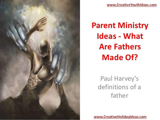 Parent Ministry Ideas - What Are Fathers Made Of? Paul Harvey's definitions of a father www.CreativeYouthIdeas.com www.Cre...