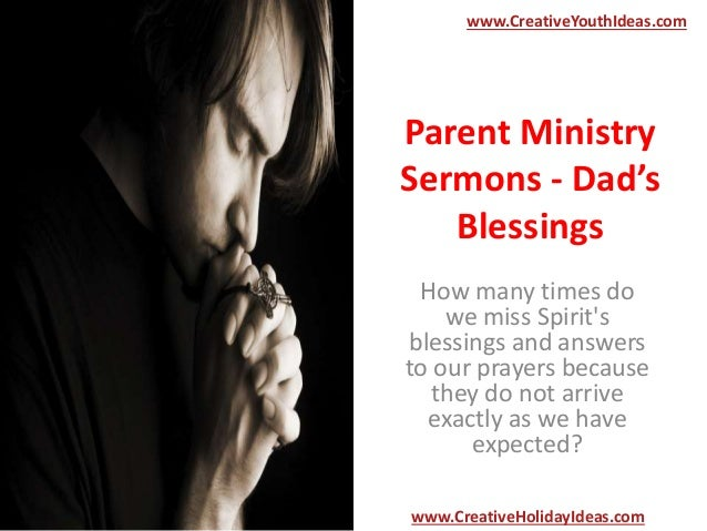 Parent Ministry Sermons - Dad's Blessings How many times do we miss Spirit's blessings and answers to our prayers because ...