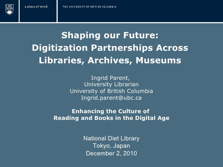 Shaping our Future:  Digitization Partnerships Across  Libraries, Archives, Museums  Ingrid Parent,  University Librarian ...