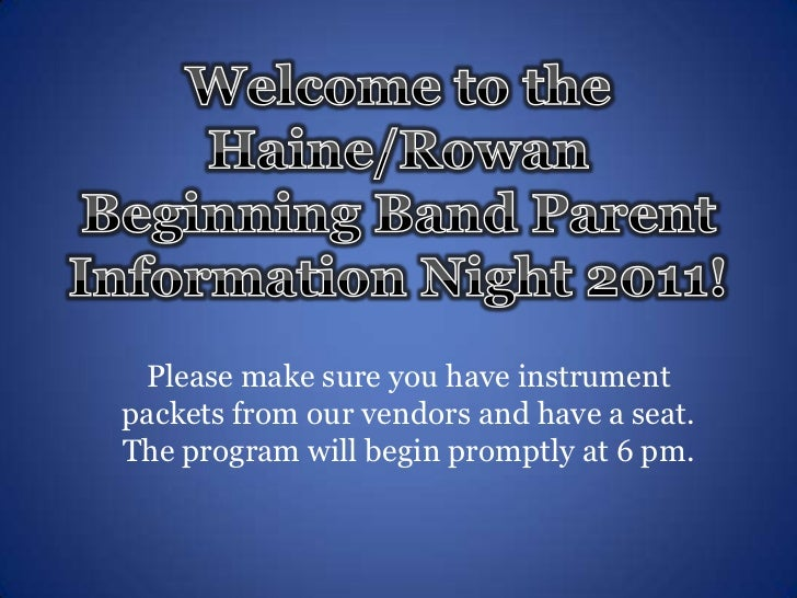 Welcome to the Haine/Rowan Beginning Band Parent Information Night 2011!<br />Please make sure you have instrument packets...