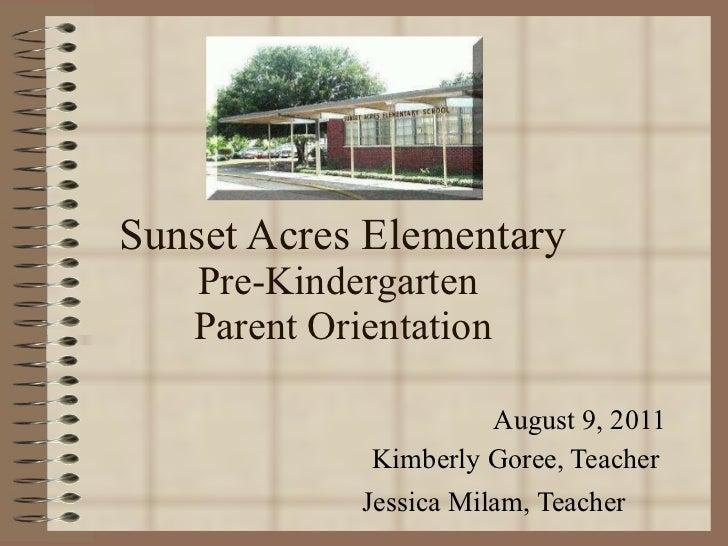 Sunset Acres Elementary Pre-Kindergarten  Parent Orientation August 9, 2011 Kimberly Goree, Teacher  Jessica Milam, Teache...