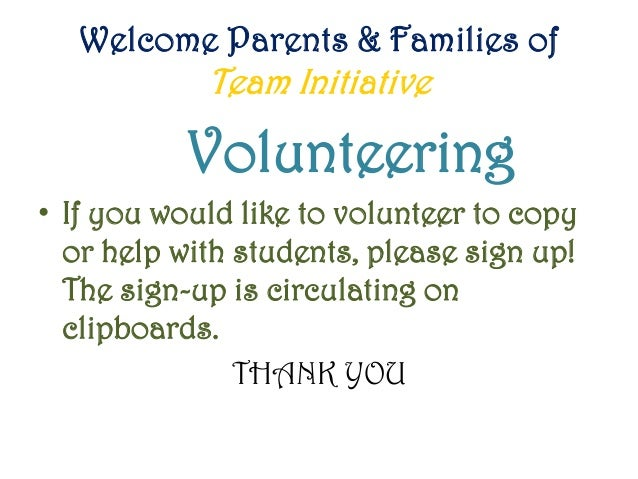 Welcome Parents & Families of Team Initiative Volunteering • If you would like to volunteer to copy or help with students,...