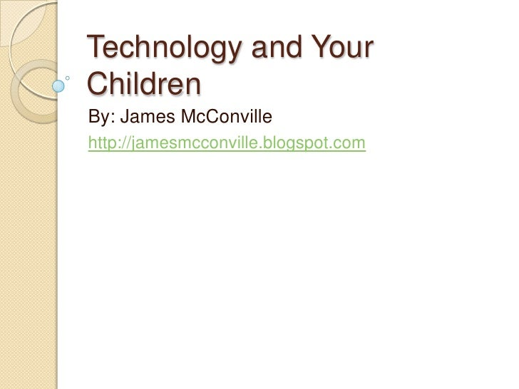 Technology and Your Children<br />By: James McConville<br />http://jamesmcconville.blogspot.com<br />