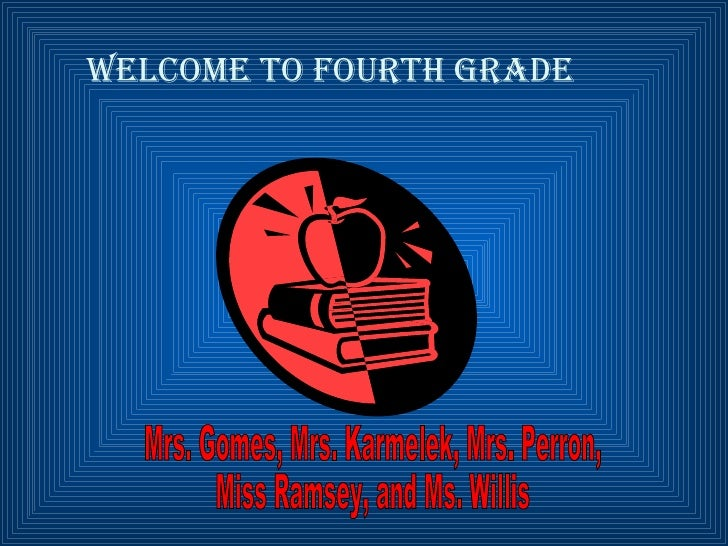 Welcome to Fourth Grade Mrs. Gomes, Mrs. Karmelek, Mrs. Perron,  Miss Ramsey, and Ms. Willis
