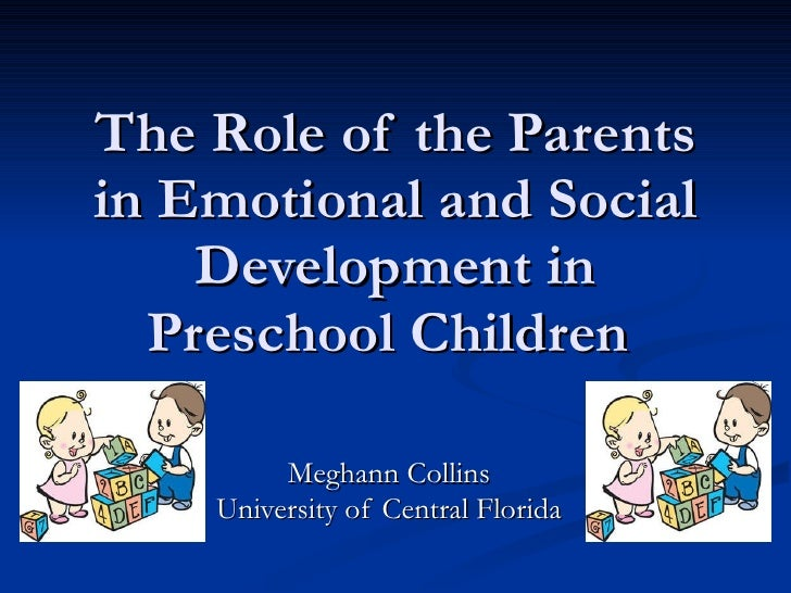 The Role of the Parents in Emotional and Social Development in Preschool Children  Meghann Collins University of Central F...