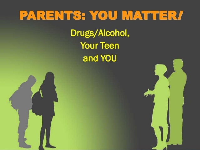 PARENTS: YOU MATTER!      Drugs/Alcohol,        Your Teen         and YOU