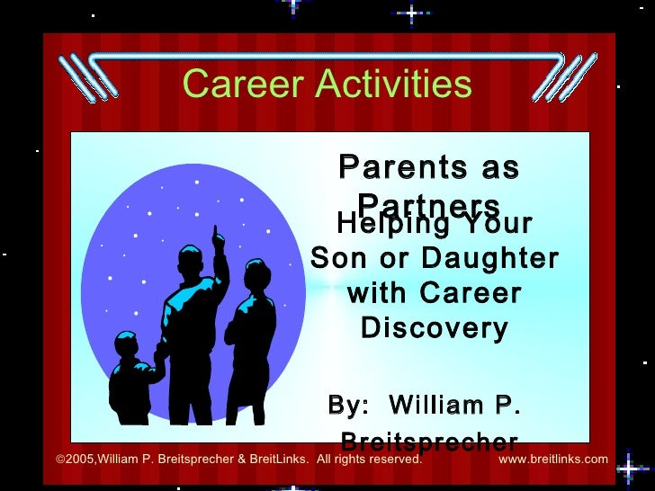 Career Activities Parents as Partners By:  William P.  Breitsprecher Helping Your Son or Daughter with Career Discovery