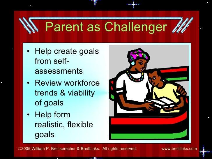 Parent as Challenger <ul><li>Help create goals from self-assessments </li></ul><ul><li>Review workforce trends & viability...
