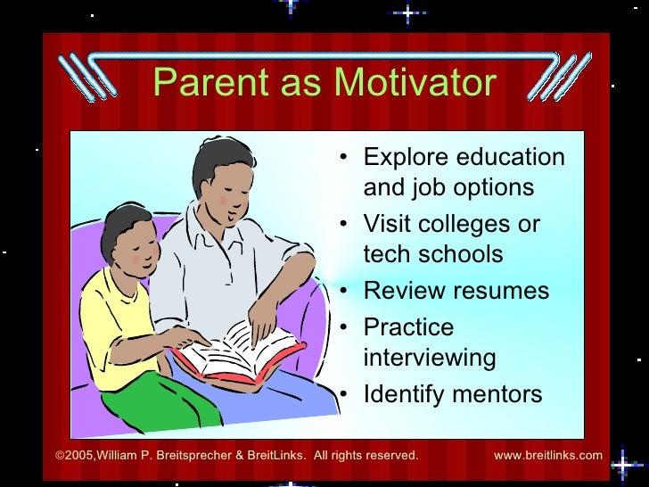 Parent as Motivator <ul><li>Explore education and job options </li></ul><ul><li>Visit colleges or tech schools </li></ul><...